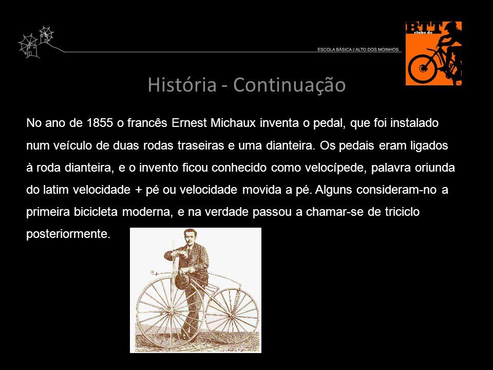 História - Continuação No ano de 1855 o francês Ernest Michaux inventa o pedal, que foi instalado num veículo de duas rodas traseiras e uma dianteira.