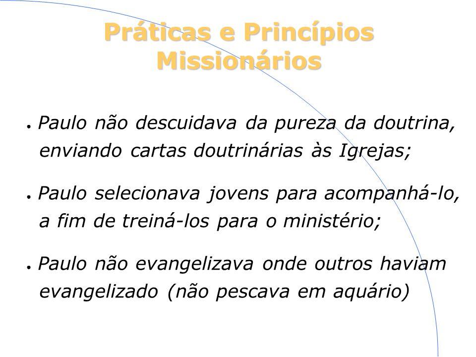 Práticas e Princípios Missionários Paulo não descuidava da pureza da doutrina, enviando cartas doutrinárias às Igrejas; Paulo selecionava jovens para