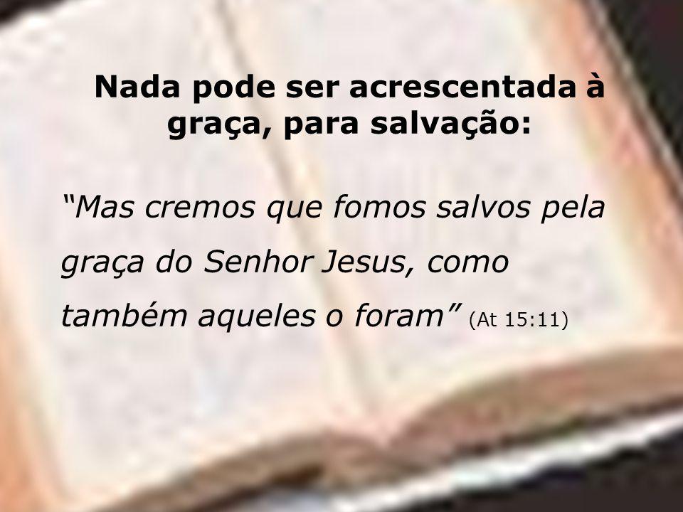 Nada pode ser acrescentada à graça, para salvação: Mas cremos que fomos salvos pela graça do Senhor Jesus, como também aqueles o foram (At 15:11)