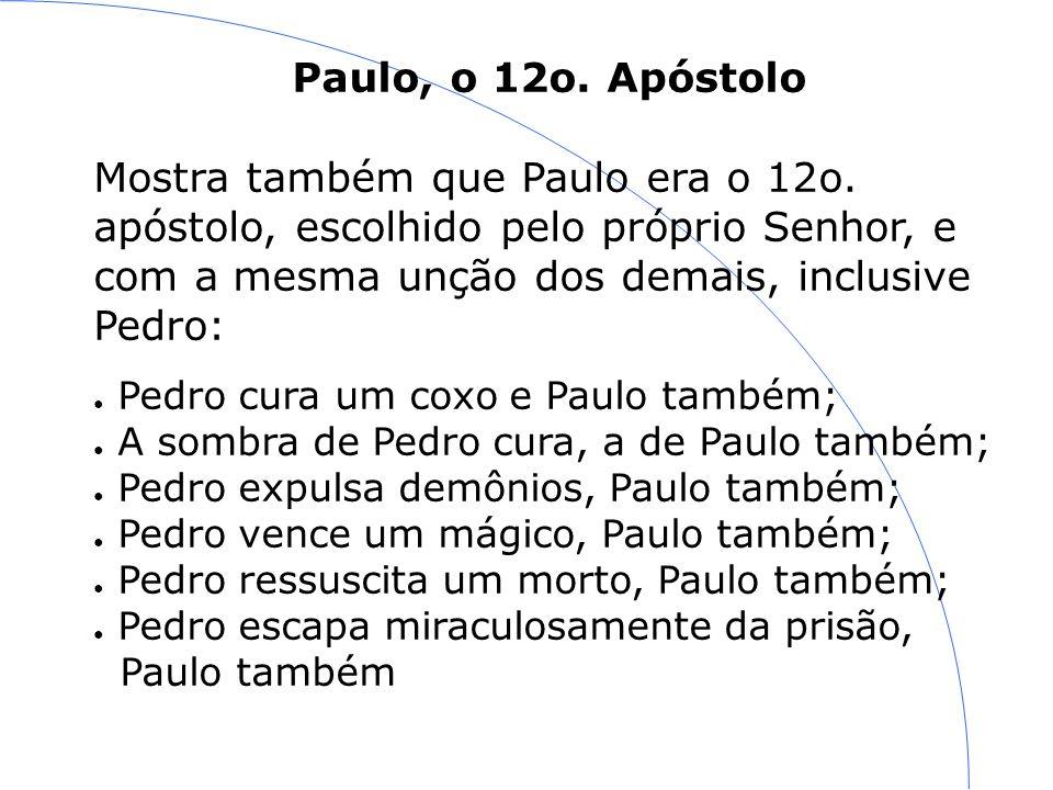Paulo, o 12o. Apóstolo Mostra também que Paulo era o 12o. apóstolo, escolhido pelo próprio Senhor, e com a mesma unção dos demais, inclusive Pedro: Pe