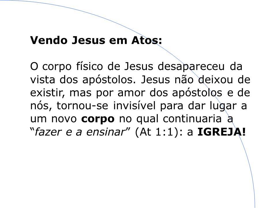 Vendo Jesus em Atos: O corpo físico de Jesus desapareceu da vista dos apóstolos. Jesus não deixou de existir, mas por amor dos apóstolos e de nós, tor