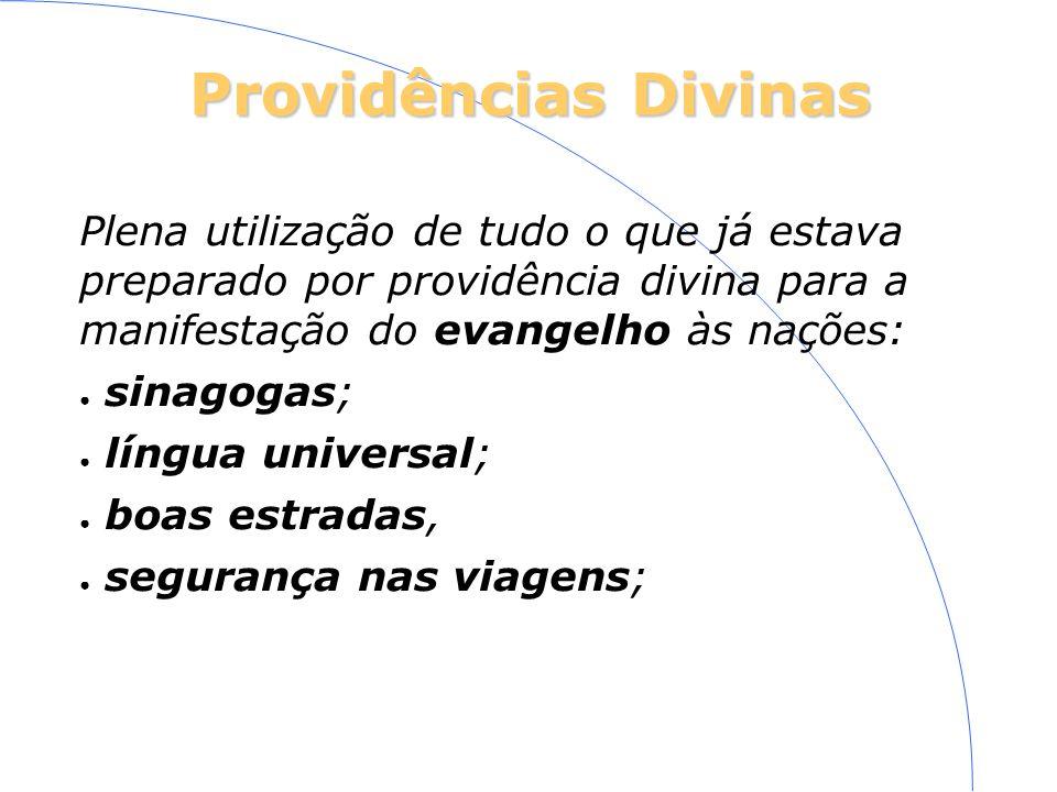Providências Divinas Plena utilização de tudo o que já estava preparado por providência divina para a manifestação do evangelho às nações: sinagogas; língua universal; boas estradas, segurança nas viagens;