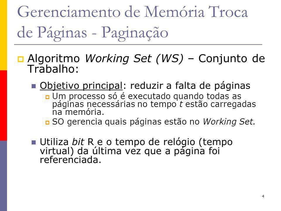 4 Gerenciamento de Memória Troca de Páginas - Paginação Algoritmo Working Set (WS) – Conjunto de Trabalho: Objetivo principal: reduzir a falta de páginas Um processo só é executado quando todas as páginas necessárias no tempo t estão carregadas na memória.