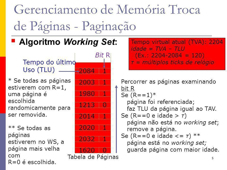 5 Gerenciamento de Memória Troca de Páginas - Paginação Tempo virtual atual (TVA): 2204 idade = TVA – TLU (Ex.: 2204-2084 = 120) τ = múltiplos ticks de relógio Bit R 20841 12130 19801 20031 20141 20201 20321 16200 Tabela de Páginas Tempo do último Uso (TLU) Percorrer as páginas examinando bit R Se (R==1)* página foi referenciada; faz TLU da página igual ao TAV.