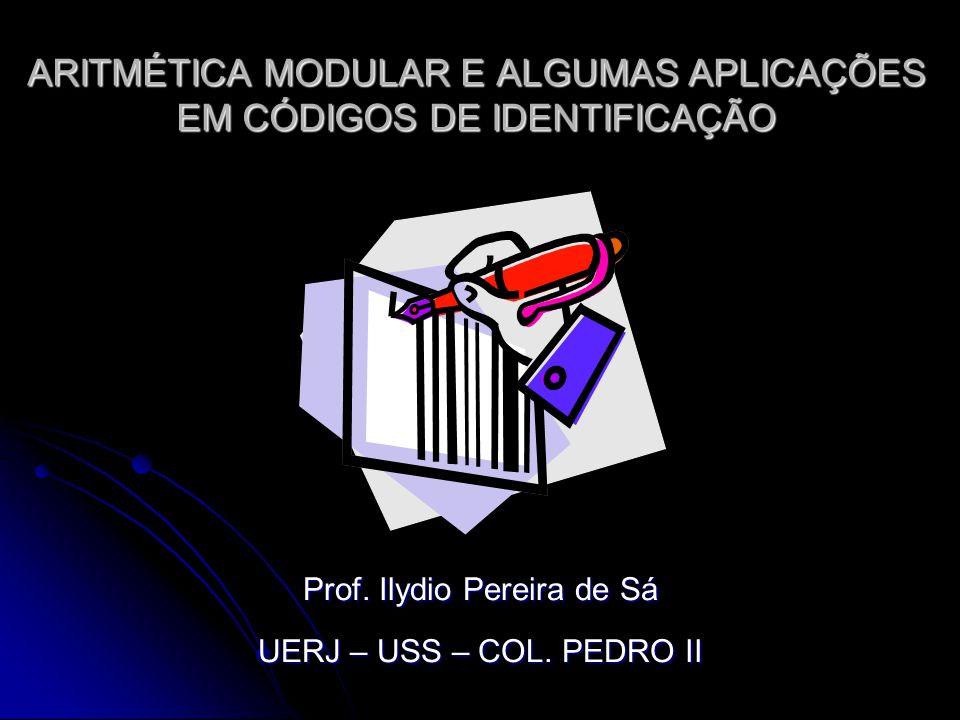 ARITMÉTICA MODULAR E ALGUMAS APLICAÇÕES EM CÓDIGOS DE IDENTIFICAÇÃO Prof. Ilydio Pereira de Sá UERJ – USS – COL. PEDRO II