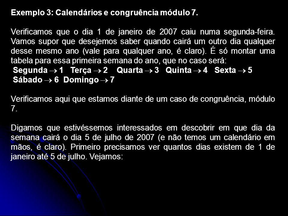 Exemplo 3: Calendários e congruência módulo 7. Verificamos que o dia 1 de janeiro de 2007 caiu numa segunda-feira. Vamos supor que desejemos saber qua