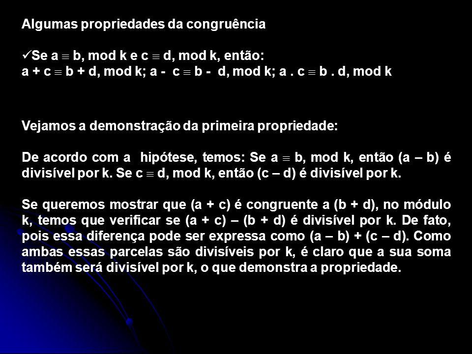 Algumas propriedades da congruência Se a b, mod k e c d, mod k, então: a + c b + d, mod k; a - c b - d, mod k; a. c b. d, mod k Vejamos a demonstração