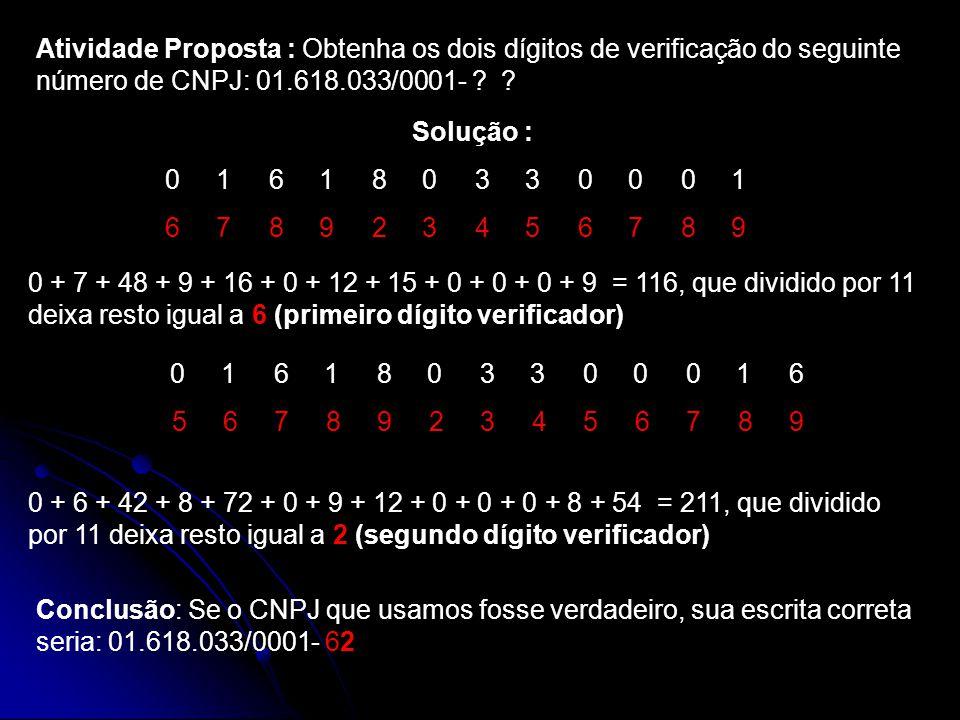 Atividade Proposta : Obtenha os dois dígitos de verificação do seguinte número de CNPJ: 01.618.033/0001- ? ? Solução : 0 1 6 1 8 0 3 3 0 0 0 1 6 7 8 9