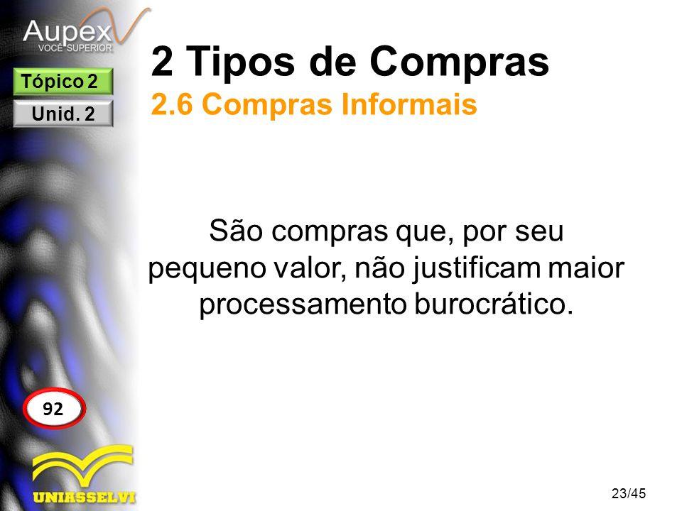 2 Tipos de Compras 2.6 Compras Informais 23/45 92 Tópico 2 Unid. 2 São compras que, por seu pequeno valor, não justificam maior processamento burocrát
