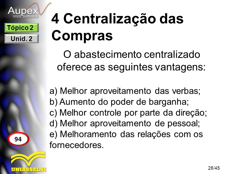 4 Centralização das Compras 26/45 94 Tópico 2 Unid. 2 O abastecimento centralizado oferece as seguintes vantagens: a) Melhor aproveitamento das verbas