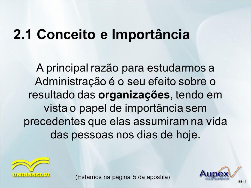 2.1 Conceito e Importância A principal razão para estudarmos a Administração é o seu efeito sobre o resultado das organizações, tendo em vista o papel