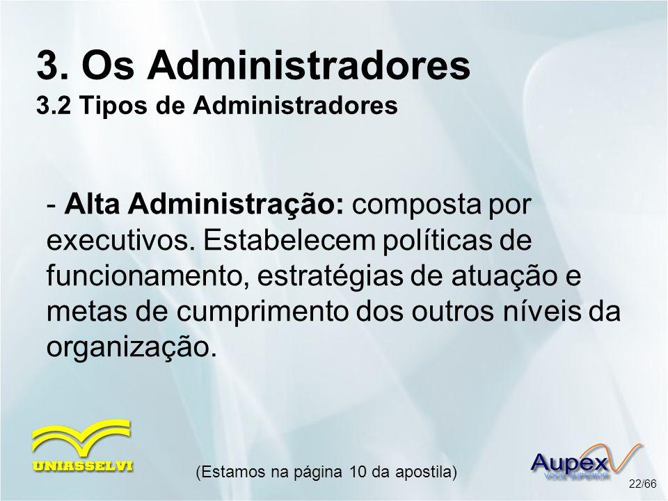 (Estamos na página 10 da apostila) 22/66 3. Os Administradores 3.2 Tipos de Administradores - Alta Administração: composta por executivos. Estabelecem