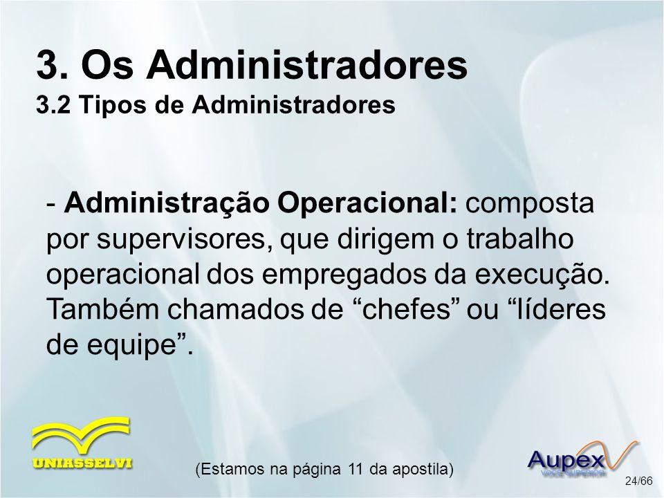 (Estamos na página 11 da apostila) 24/66 3. Os Administradores 3.2 Tipos de Administradores - Administração Operacional: composta por supervisores, qu