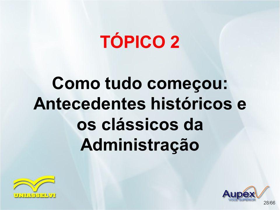 TÓPICO 2 Como tudo começou: Antecedentes históricos e os clássicos da Administração 28/66