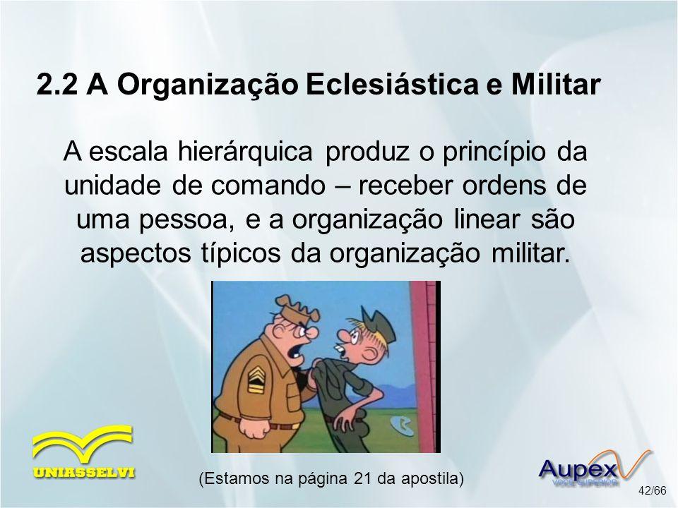 2.2 A Organização Eclesiástica e Militar A escala hierárquica produz o princípio da unidade de comando – receber ordens de uma pessoa, e a organização