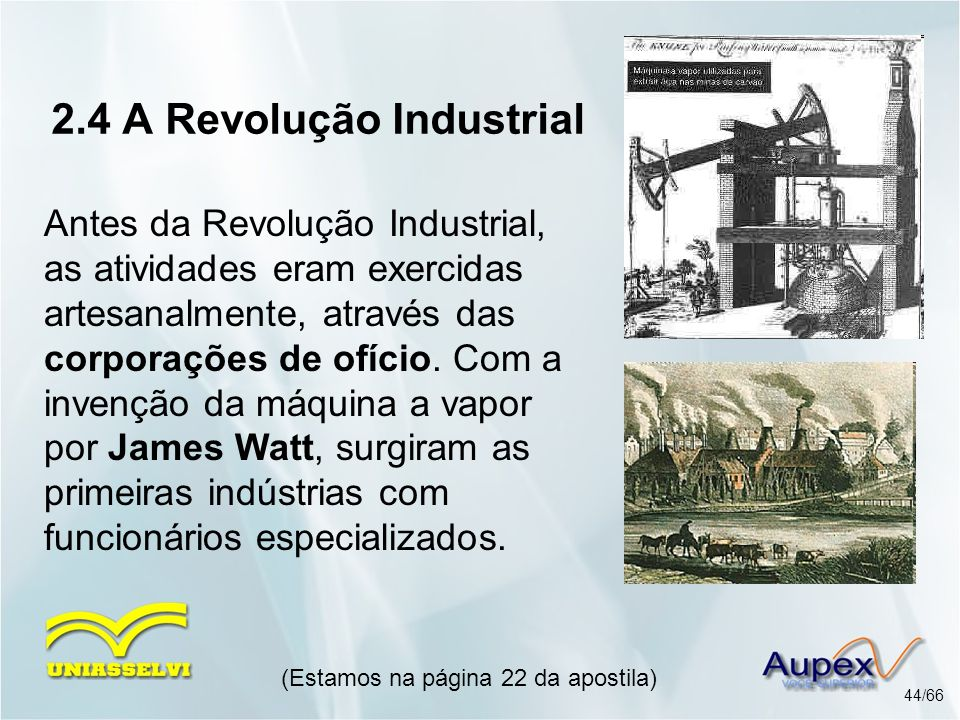 2.4 A Revolução Industrial Antes da Revolução Industrial, as atividades eram exercidas artesanalmente, através das corporações de ofício. Com a invenç
