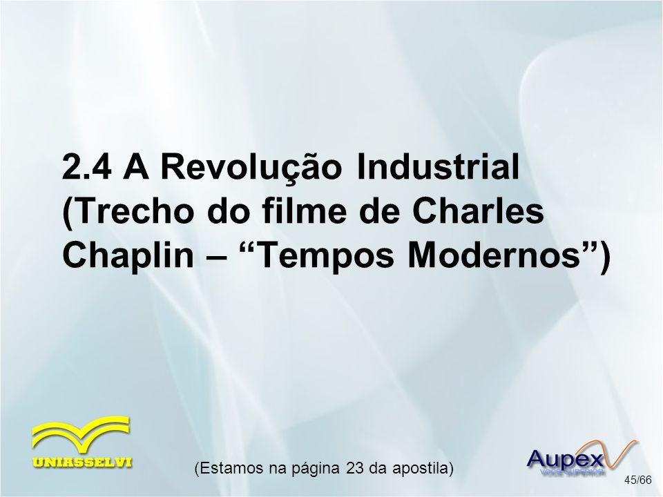 2.4 A Revolução Industrial (Trecho do filme de Charles Chaplin – Tempos Modernos) (Estamos na página 23 da apostila) 45/66