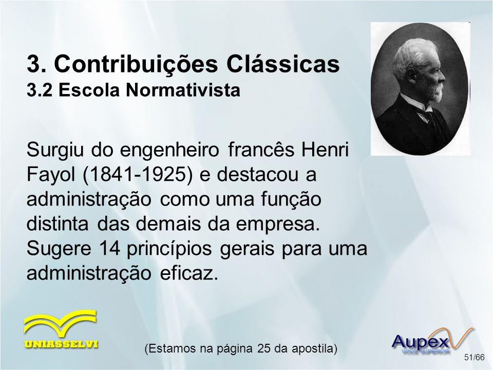 3. Contribuições Clássicas 3.2 Escola Normativista Surgiu do engenheiro francês Henri Fayol (1841-1925) e destacou a administração como uma função dis