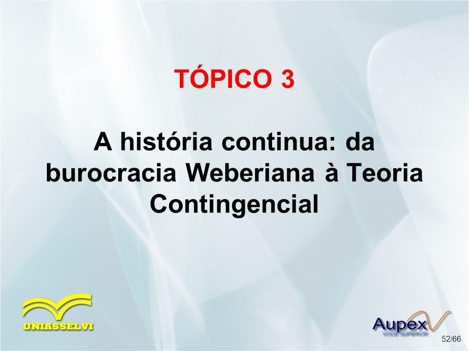 TÓPICO 3 A história continua: da burocracia Weberiana à Teoria Contingencial 52/66