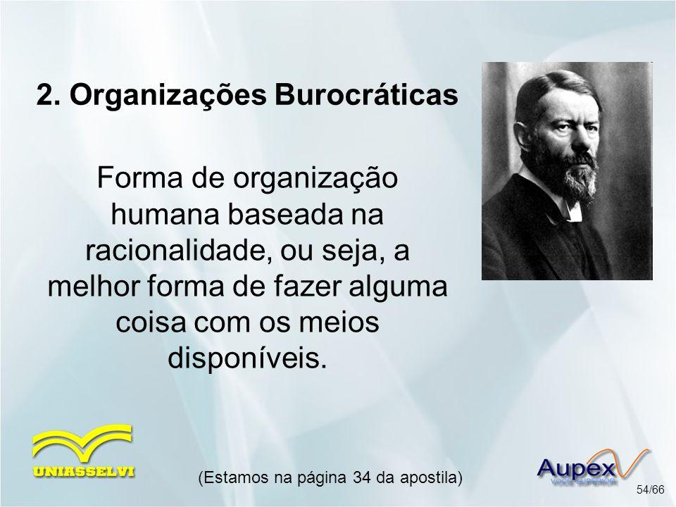 2. Organizações Burocráticas Forma de organização humana baseada na racionalidade, ou seja, a melhor forma de fazer alguma coisa com os meios disponív