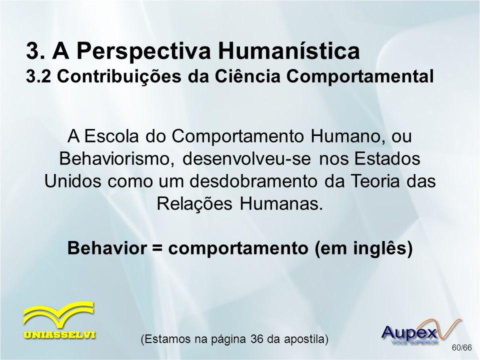 3. A Perspectiva Humanística 3.2 Contribuições da Ciência Comportamental (Estamos na página 36 da apostila) 60/66 A Escola do Comportamento Humano, ou