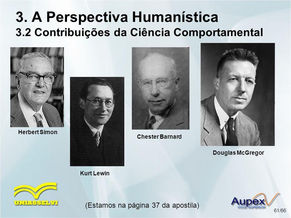 3. A Perspectiva Humanística 3.2 Contribuições da Ciência Comportamental (Estamos na página 37 da apostila) 61/66 Herbert Simon Kurt Lewin Chester Bar