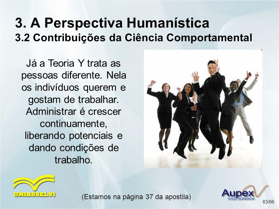 3. A Perspectiva Humanística 3.2 Contribuições da Ciência Comportamental (Estamos na página 37 da apostila) 63/66 Já a Teoria Y trata as pessoas difer