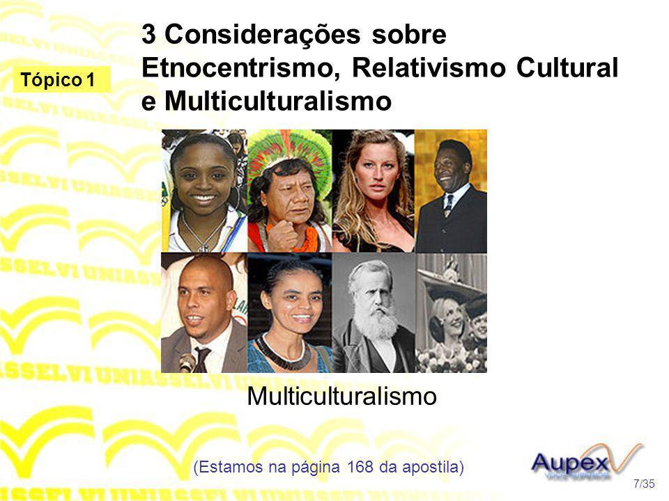 3 Considerações sobre Etnocentrismo, Relativismo Cultural e Multiculturalismo Multiculturalismo (Estamos na página 168 da apostila) 7/35 Tópico 1
