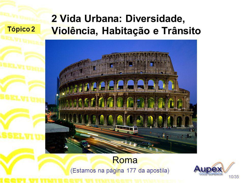 2 Vida Urbana: Diversidade, Violência, Habitação e Trânsito Roma (Estamos na página 177 da apostila) 10/35 Tópico 2