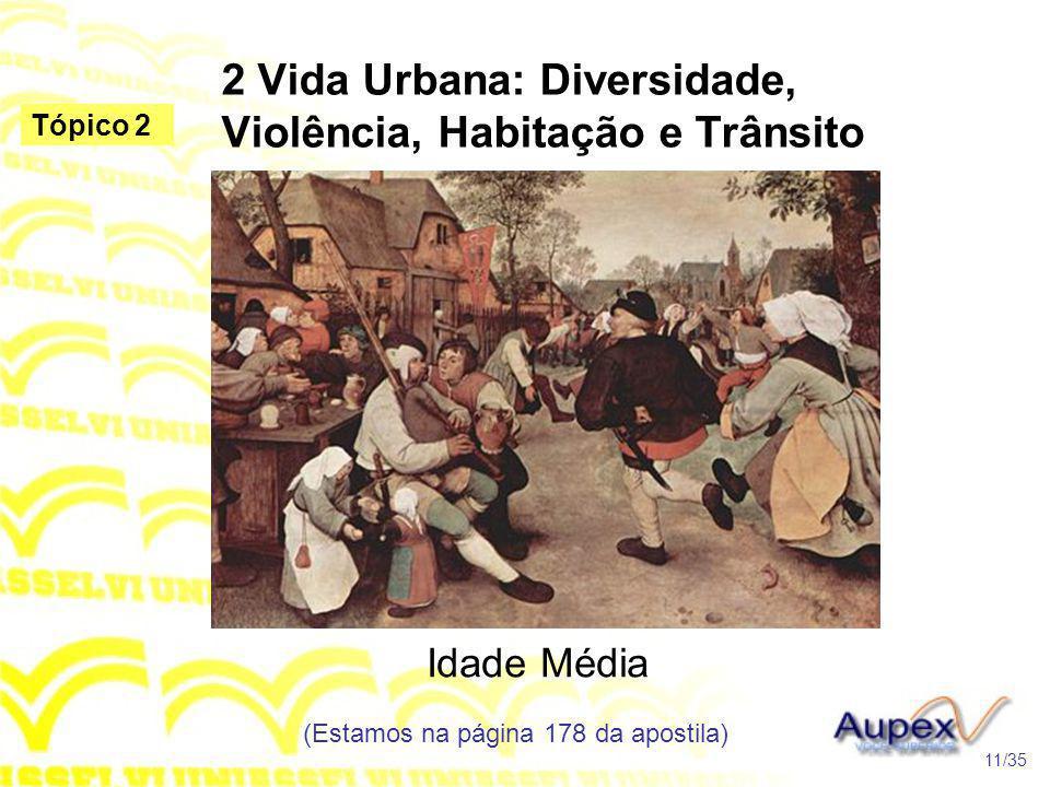 2 Vida Urbana: Diversidade, Violência, Habitação e Trânsito Idade Média (Estamos na página 178 da apostila) 11/35 Tópico 2