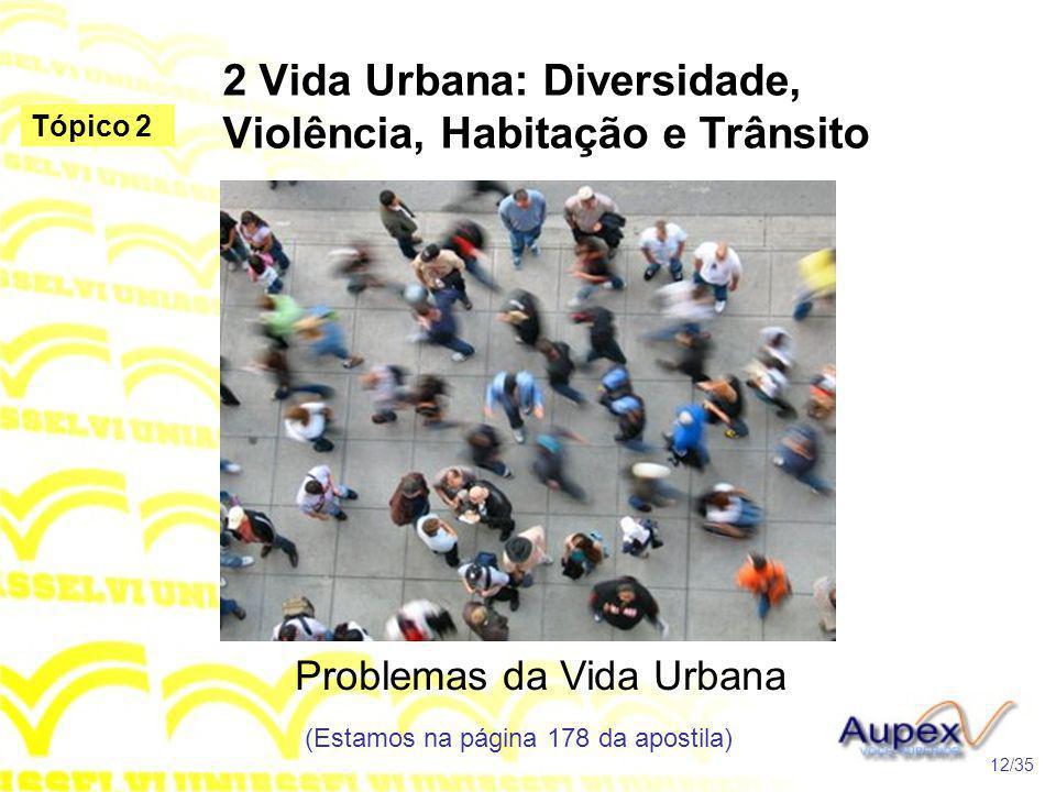 2 Vida Urbana: Diversidade, Violência, Habitação e Trânsito Problemas da Vida Urbana (Estamos na página 178 da apostila) 12/35 Tópico 2