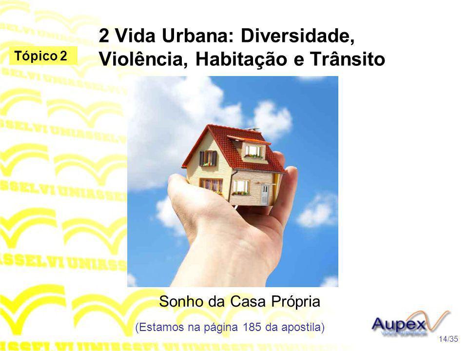 2 Vida Urbana: Diversidade, Violência, Habitação e Trânsito Sonho da Casa Própria (Estamos na página 185 da apostila) 14/35 Tópico 2