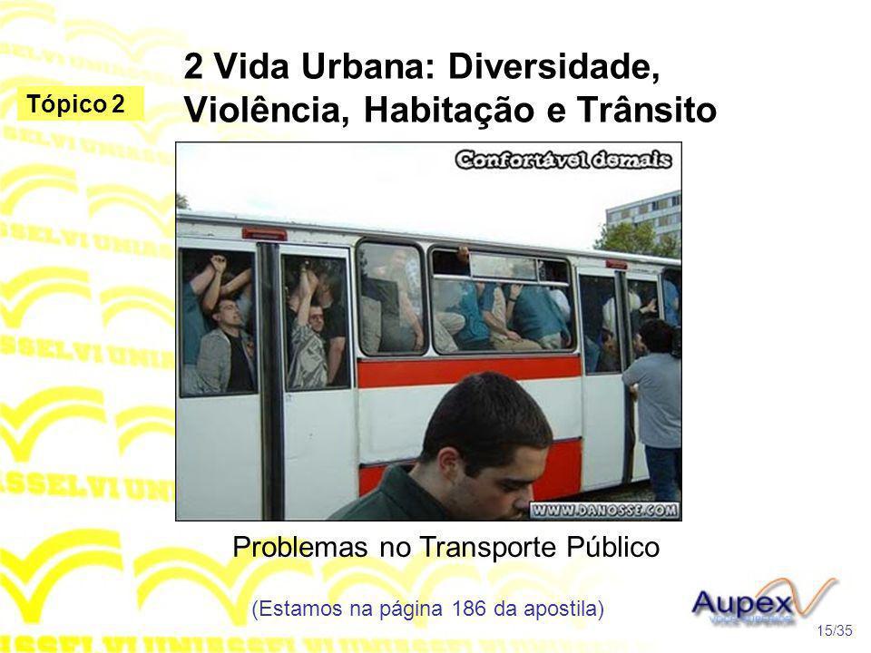 2 Vida Urbana: Diversidade, Violência, Habitação e Trânsito Problemas no Transporte Público (Estamos na página 186 da apostila) 15/35 Tópico 2