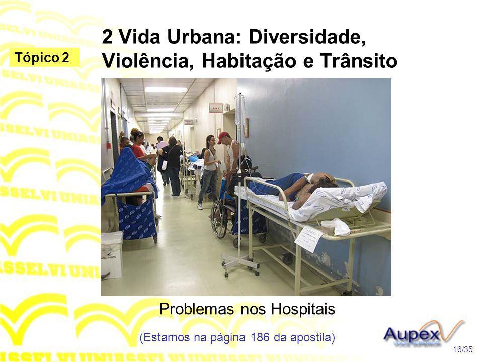 2 Vida Urbana: Diversidade, Violência, Habitação e Trânsito Problemas nos Hospitais (Estamos na página 186 da apostila) 16/35 Tópico 2