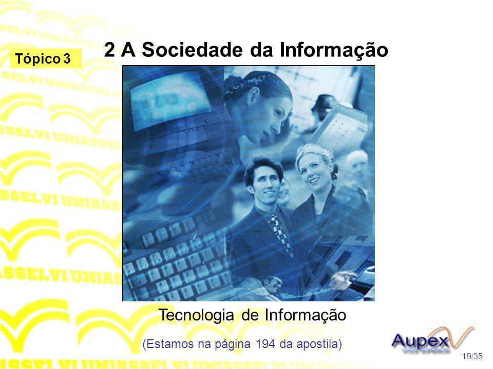 2 A Sociedade da Informação Tecnologia de Informação (Estamos na página 194 da apostila) 19/35 Tópico 3