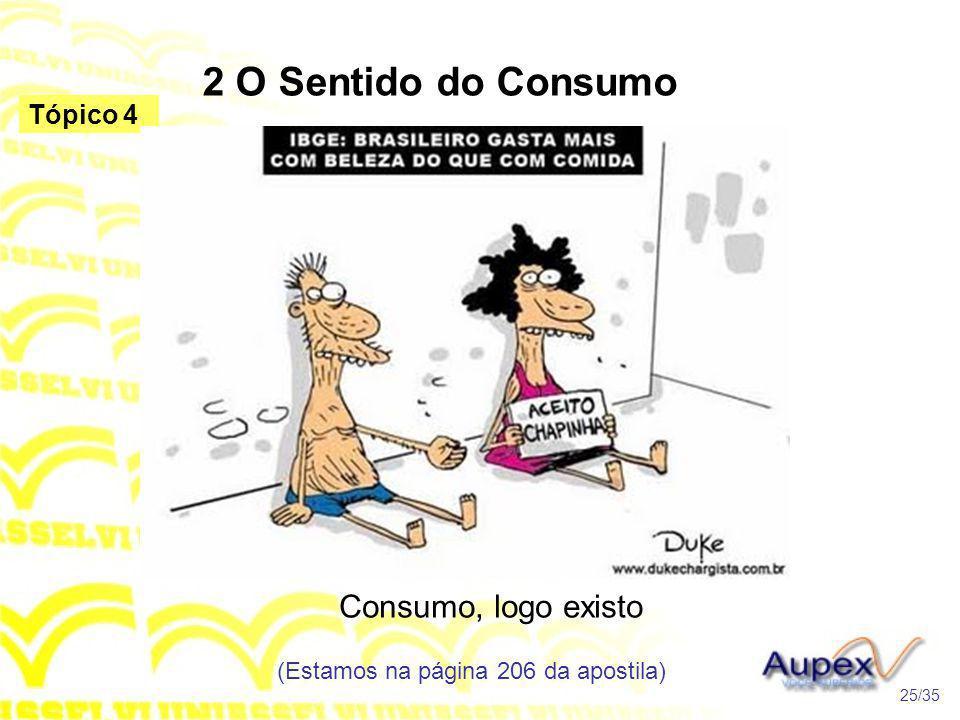 2 O Sentido do Consumo Consumo, logo existo (Estamos na página 206 da apostila) 25/35 Tópico 4
