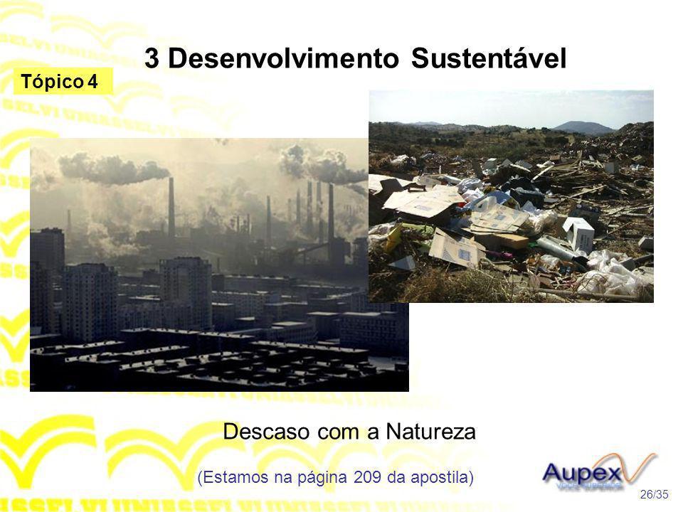 3 Desenvolvimento Sustentável Descaso com a Natureza (Estamos na página 209 da apostila) 26/35 Tópico 4