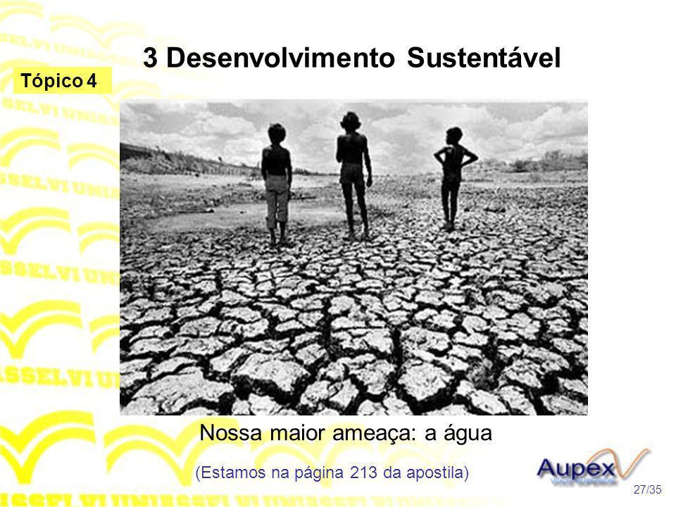 3 Desenvolvimento Sustentável Nossa maior ameaça: a água (Estamos na página 213 da apostila) 27/35 Tópico 4