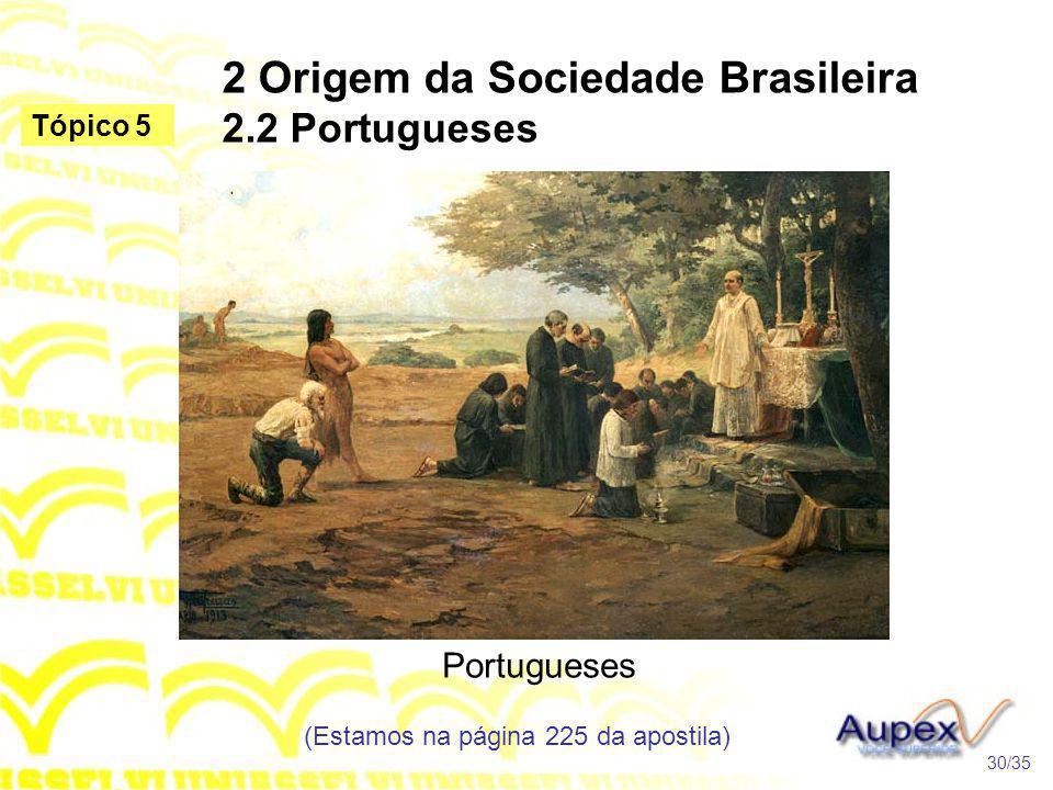 2 Origem da Sociedade Brasileira 2.2 Portugueses Portugueses (Estamos na página 225 da apostila) 30/35 Tópico 5