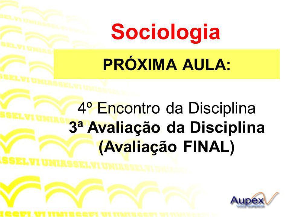 PRÓXIMA AULA: Sociologia 4º Encontro da Disciplina 3ª Avaliação da Disciplina (Avaliação FINAL)
