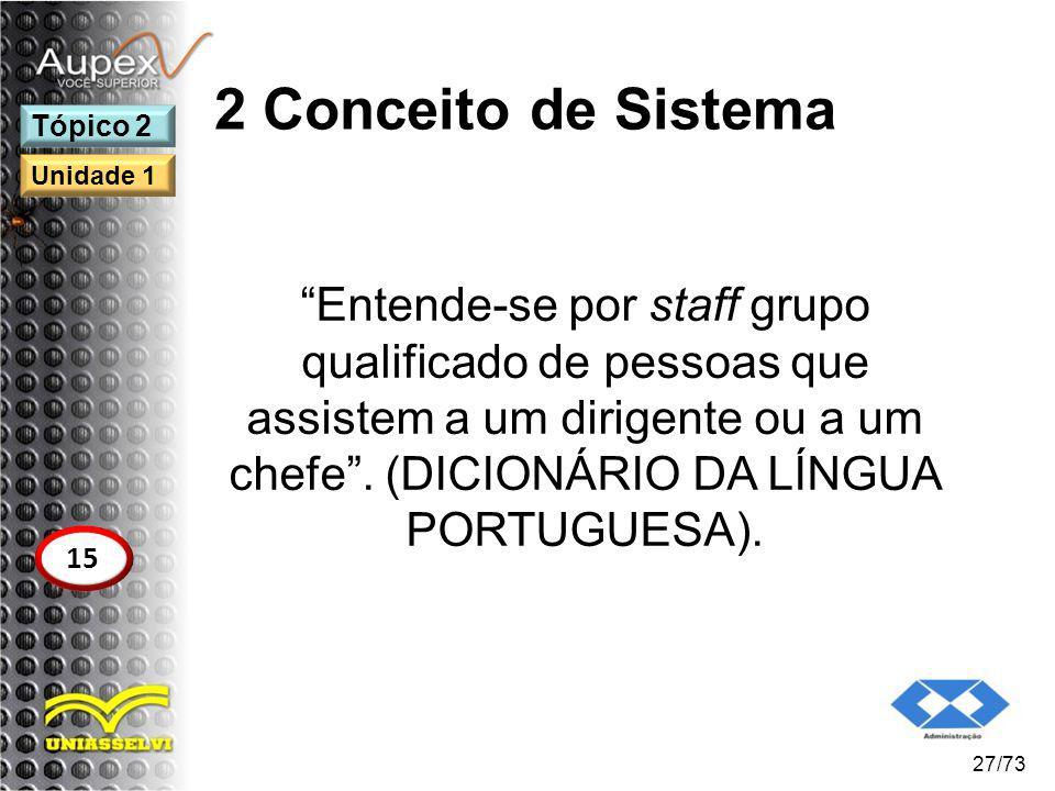 2 Conceito de Sistema Entende-se por staff grupo qualificado de pessoas que assistem a um dirigente ou a um chefe. (DICIONÁRIO DA LÍNGUA PORTUGUESA).