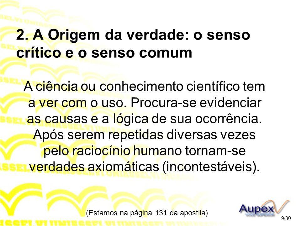 2. A Origem da verdade: o senso crítico e o senso comum A ciência ou conhecimento científico tem a ver com o uso. Procura-se evidenciar as causas e a