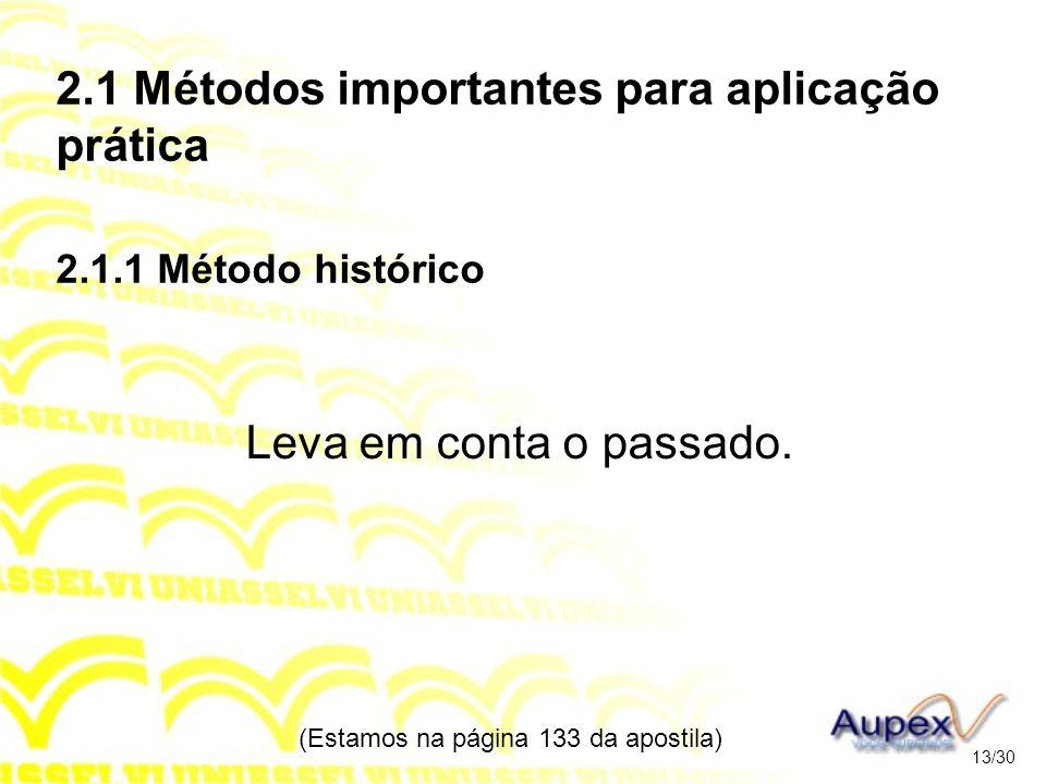 2.1 Métodos importantes para aplicação prática 2.1.1 Método histórico Leva em conta o passado. (Estamos na página 133 da apostila) 13/30