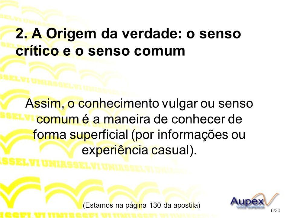 2. A Origem da verdade: o senso crítico e o senso comum Assim, o conhecimento vulgar ou senso comum é a maneira de conhecer de forma superficial (por