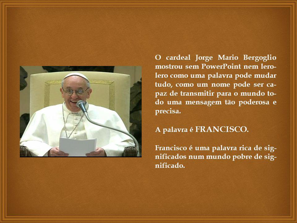 O cardeal Jorge Mario Bergoglio mostrou sem PowerPoint nem lero- lero como uma palavra pode mudar tudo, como um nome pode ser ca- paz de transmitir para o mundo to- do uma mensagem tão poderosa e precisa.