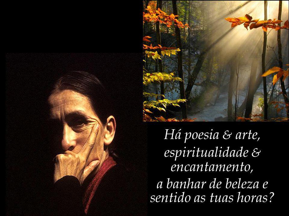 Há poesia & arte, espiritualidade & encantamento, a banhar de beleza e sentido as tuas horas?