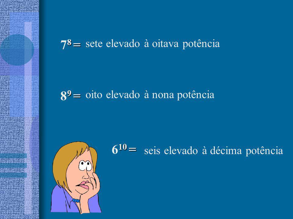 10 = 6 10 = 9 = 8 9 = seis elevado à décima potência oito elevado à nona potência sete elevado à oitava potência 8 = 7 8 =
