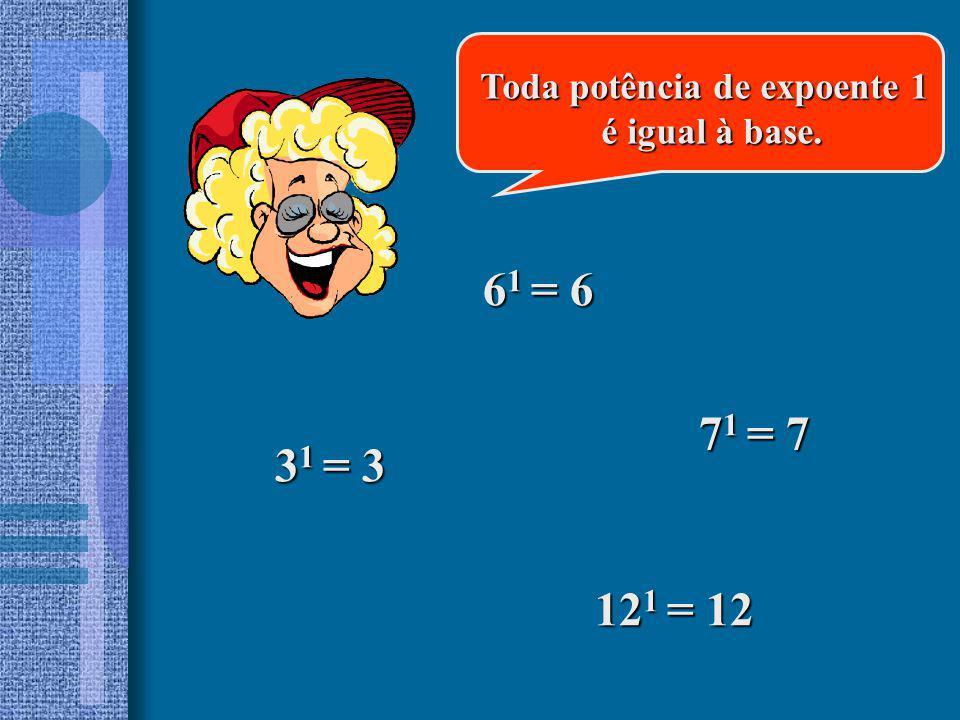 6 1 = 6 3 1 = 3 7 1 = 7 12 1 = 12 Toda potência de expoente 1 é igual à base. é igual à base.