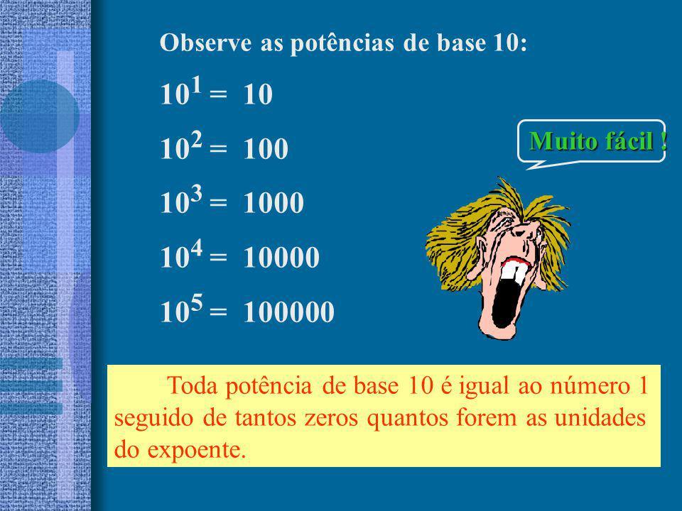 Observe as potências de base 10: 10 1 = 10 10 2 = 100 10 3 = 1000 10 4 = 10000 10 5 = 100000 Toda potência de base 10 é igual ao número 1 seguido de t