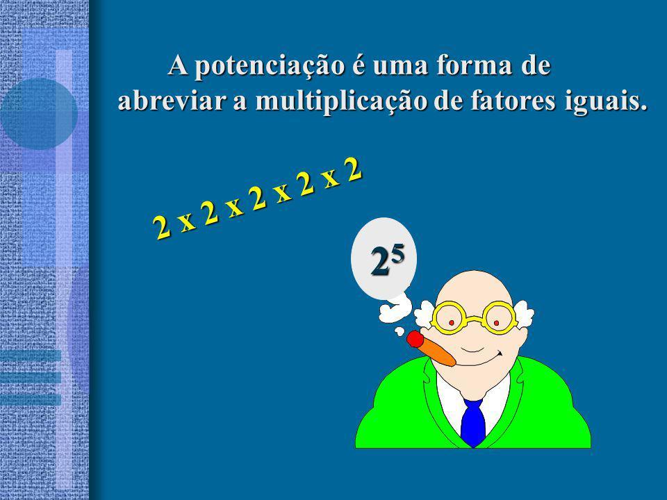 A potenciação é uma forma de A potenciação é uma forma de abreviar a multiplicação de fatores iguais. 25252525 2 x 2 x 2 x 2 x 2